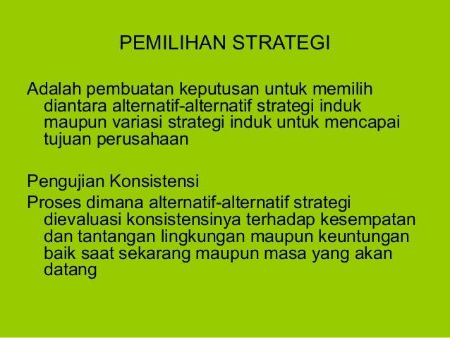 PEMILIHAN STRATEGI Adalah pembuatan keputusan untuk memilih diantara alternatif-alternatif strategi induk maupun variasi s...