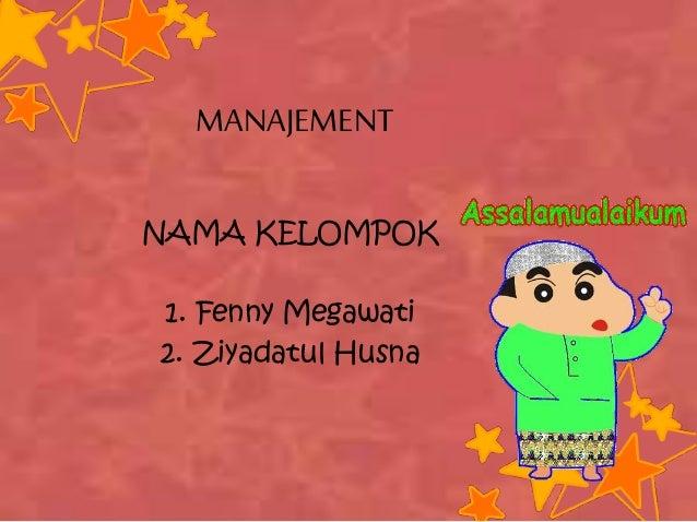 MANAJEMENT NAMA KELOMPOK 1. Fenny Megawati 2. Ziyadatul Husna