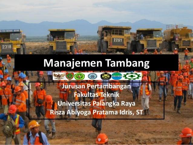 Manajemen Tambang     Jurusan Pertambangan         Fakultas Teknik    Universitas Palangka Raya Risza Abiyoga Pratama Idri...