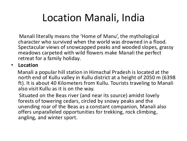 Location Manali, India Manali literally means the 'Home of Manu', the mythological character who survived when the world w...