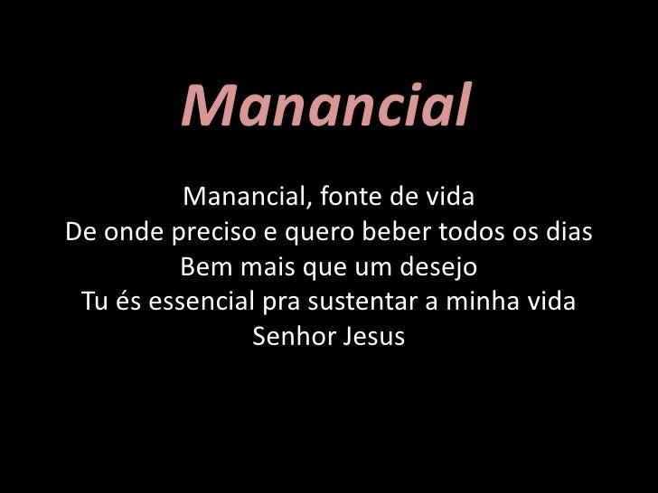 Manancial<br />Manancial, fonte de vidaDe onde preciso e quero beber todos os diasBem mais que um desejoTu és essencial pr...