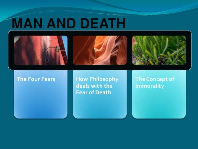 The Four Fears How Philosophydeals with theFear of DeathThe Concept ofImmoralityMAN AND DEATH