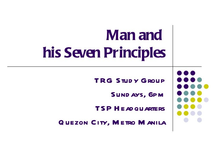 Man and  his Seven Principles TRG Study Group Sundays, 6pm TSP Headquarters Quezon City, Metro Manila