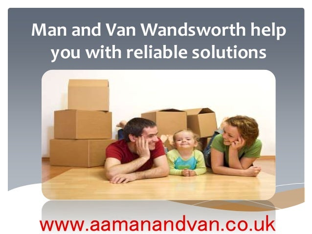 Man and Van Wandsworth help you with reliable solutions www.aamanandvan.co.uk