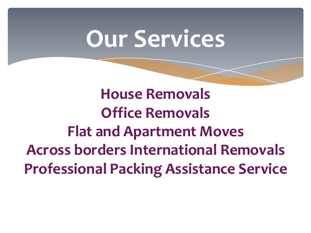 Our Services House Removals Office Removals Flat and Apartment Moves Across borders International Removals Professional Pa...