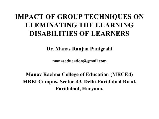 IMPACT OF GROUP TECHNIQUES ON ELEMINATING THE LEARNING DISABILITIES OF LEARNERS Dr. Manas Ranjan Panigrahi manaseducation@...