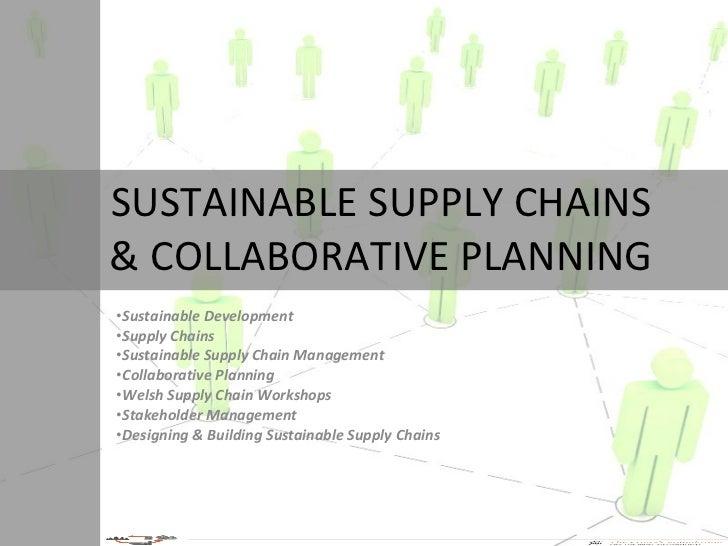 SUSTAINABLE SUPPLY CHAINS & COLLABORATIVE PLANNING <ul><li>Sustainable Development </li></ul><ul><li>Supply Chains </li></...