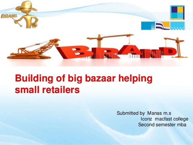 Submitted by Manas m.sIconz macfast collegeSecond semester mbaBuilding of big bazaar helpingsmall retailers