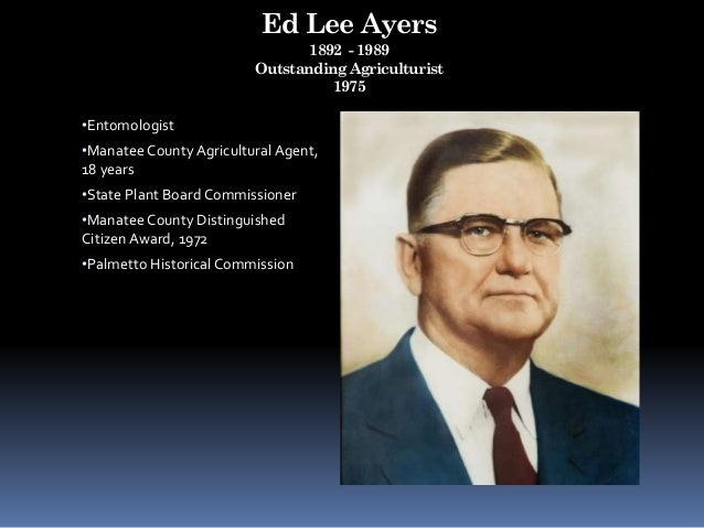 Ed Lee Ayers 1892 - 1989 Outstanding Agriculturist 1975 •Entomologist •Manatee County Agricultural Agent, 18 years •State ...