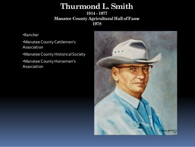 Thurmond L. Smith 1914 - 1977 Manatee County Agricultural Hall of Fame 1978 •Rancher •Manatee County Cattlemen's Associati...