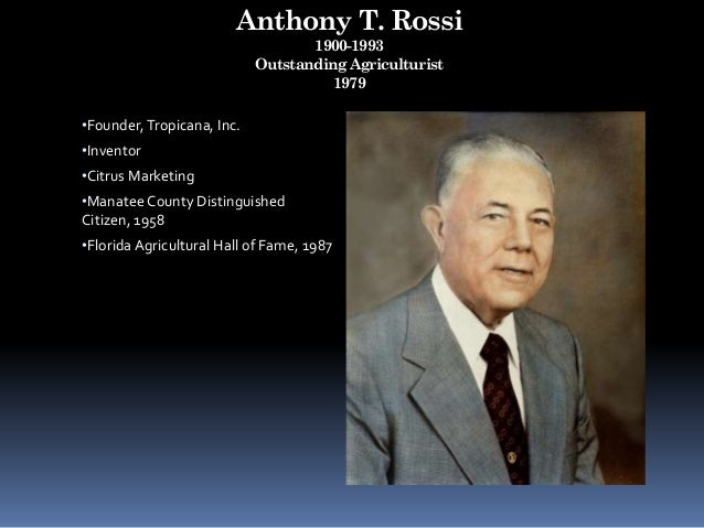 Anthony T. Rossi 1900-1993 Outstanding Agriculturist 1979 •Founder,Tropicana, Inc. •Inventor •Citrus Marketing •Manatee Co...