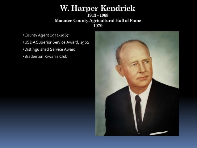 W. Harper Kendrick 1913 - 1968 Manatee County Agricultural Hall of Fame 1979 •County Agent 1952-1967 •USDA Superior Servic...