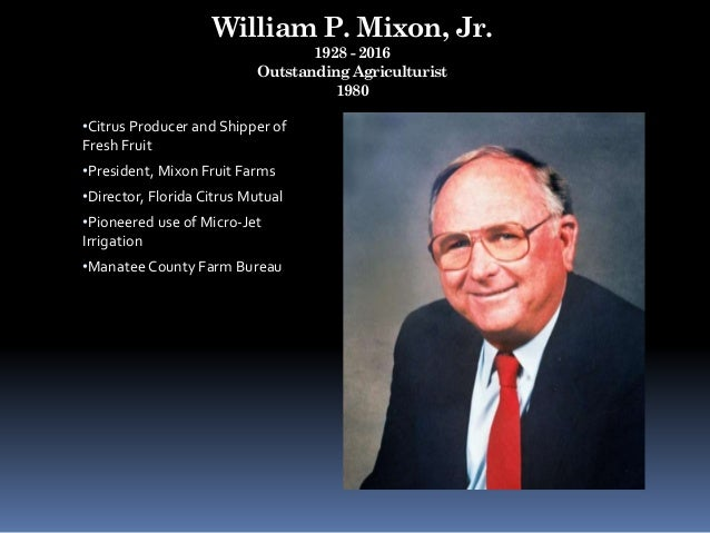 William P. Mixon, Jr. 1928 - 2016 Outstanding Agriculturist 1980 •Citrus Producer and Shipper of Fresh Fruit •President, M...