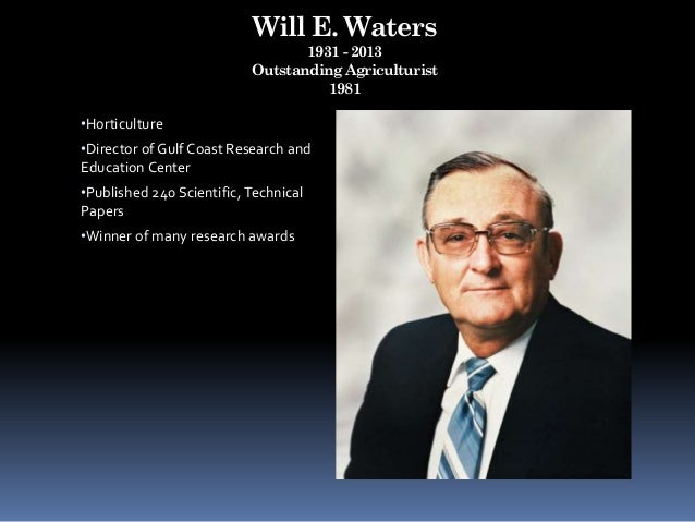 Will E. Waters 1931 - 2013 Outstanding Agriculturist 1981 •Horticulture •Director of Gulf Coast Research and Education Cen...