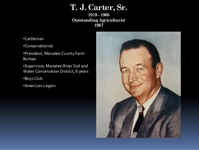 T. J. Carter, Sr. 1919 - 1968 Outstanding Agriculturist 1967 •Cattleman •Conservationist •President, Manatee County Farm B...