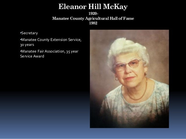 Eleanor Hill McKay 1920- Manatee County Agricultural Hall of Fame 1982 •Secretary •Manatee County Extension Service, 30 ye...