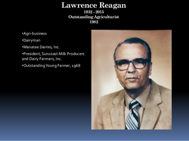 Lawrence Reagan 1932 - 2015 Outstanding Agriculturist 1982 •Agri-business •Dairyman •Manatee Dairies, Inc. •President, Sun...