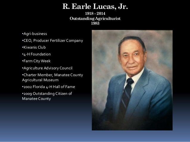 R. Earle Lucas, Jr. 1918 - 2014 Outstanding Agriculturist 1983 •Agri-business •CEO, Producer Fertilizer Company •Kiwanis C...