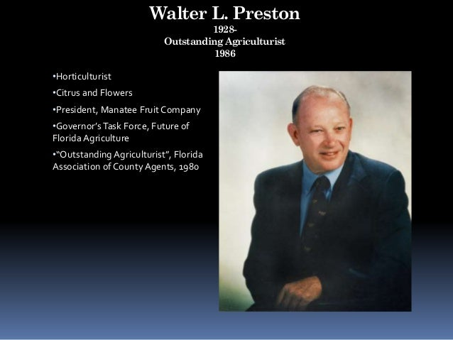 Walter L. Preston 1928- Outstanding Agriculturist 1986 •Horticulturist •Citrus and Flowers •President, Manatee Fruit Compa...