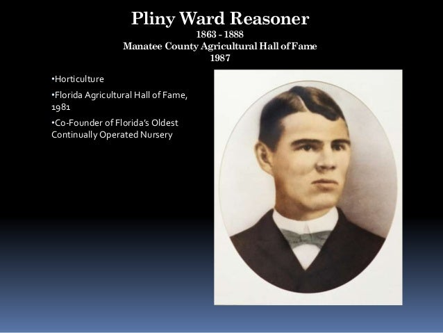 Pliny Ward Reasoner 1863 - 1888 Manatee County Agricultural Hall of Fame 1987 •Horticulture •Florida Agricultural Hall of ...
