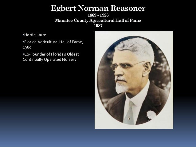 Egbert Norman Reasoner 1869 - 1926 Manatee County Agricultural Hall of Fame 1987 •Horticulture •Florida Agricultural Hall ...