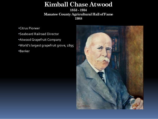Kimball Chase Atwood 1853 - 1934 Manatee County Agricultural Hall of Fame 1988 •Citrus Pioneer •Seaboard Railroad Director...