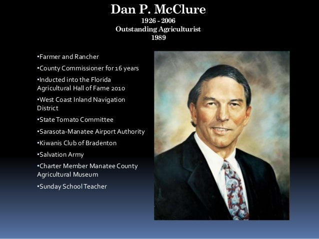 Dan P. McClure 1926 - 2006 Outstanding Agriculturist 1989 •Farmer and Rancher •County Commissioner for 16 years •Inducted ...