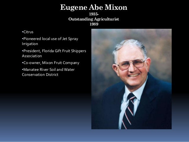 Eugene Abe Mixon 1935- Outstanding Agriculturist 1989 •Citrus •Pioneered local use of Jet Spray Irrigation •President, Flo...