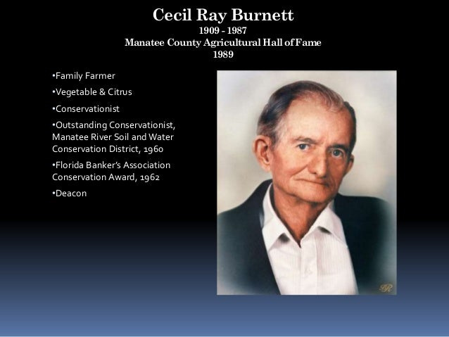 Cecil Ray Burnett 1909 - 1987 Manatee County Agricultural Hall of Fame 1989 •Family Farmer •Vegetable & Citrus •Conservati...