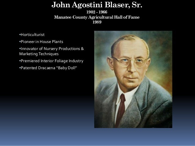 John Agostini Blaser, Sr. 1902 - 1966 Manatee County Agricultural Hall of Fame 1989 •Horticulturist •Pioneer in House Plan...
