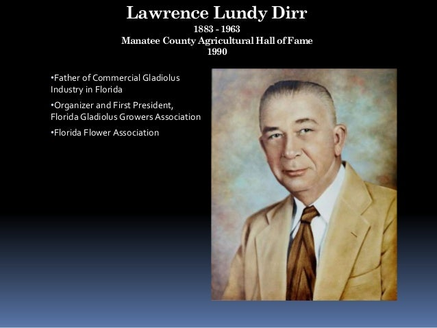 Lawrence Lundy Dirr 1883 - 1963 Manatee County Agricultural Hall of Fame 1990 •Father of Commercial Gladiolus Industry in ...