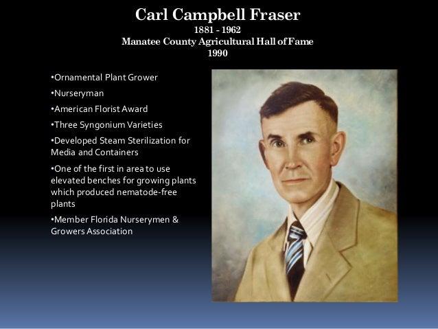 Carl Campbell Fraser 1881 - 1962 Manatee County Agricultural Hall of Fame 1990 •Ornamental Plant Grower •Nurseryman •Ameri...