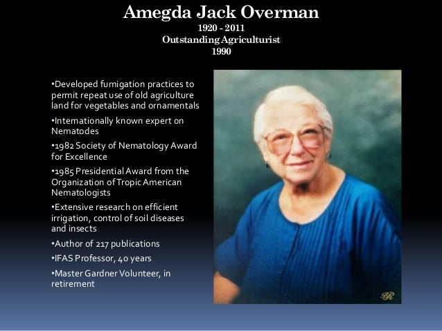 Amegda Jack Overman 1920 - 2011 Outstanding Agriculturist 1990 •Developed fumigation practices to permit repeat use of old...