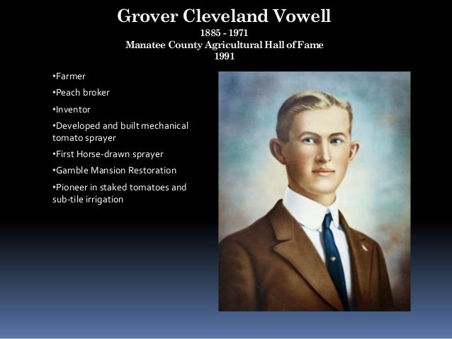 Grover Cleveland Vowell 1885 - 1971 Manatee County Agricultural Hall of Fame 1991 •Farmer •Peach broker •Inventor •Develop...