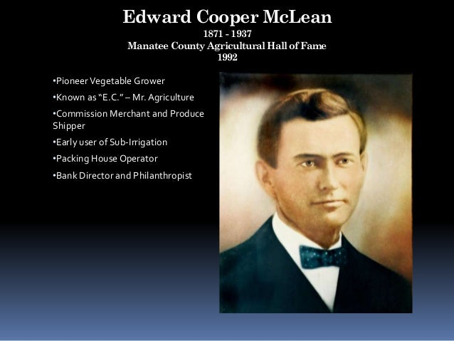 """Edward Cooper McLean 1871 - 1937 Manatee County Agricultural Hall of Fame 1992 •Pioneer Vegetable Grower •Known as """"E.C."""" ..."""