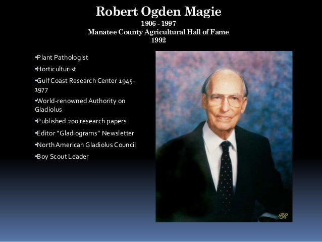Robert Ogden Magie 1906 - 1997 Manatee County Agricultural Hall of Fame 1992 •Plant Pathologist •Horticulturist •Gulf Coas...