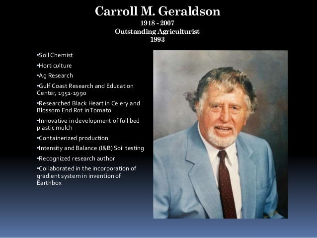 Carroll M. Geraldson 1918 - 2007 Outstanding Agriculturist 1993 •Soil Chemist •Horticulture •Ag Research •Gulf Coast Resea...