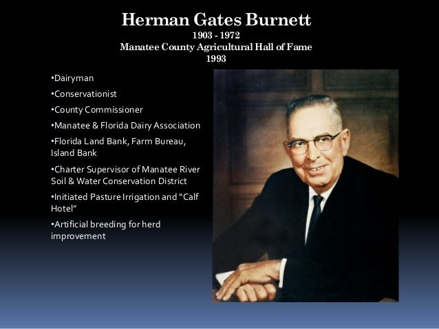 Herman Gates Burnett 1903 - 1972 Manatee County Agricultural Hall of Fame 1993 •Dairyman •Conservationist •County Commissi...