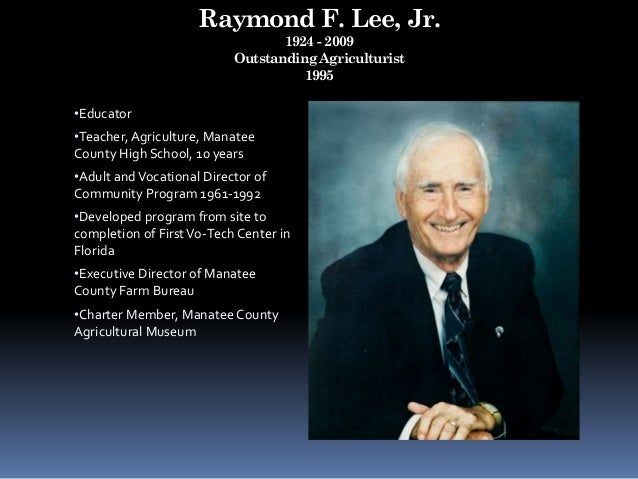 Raymond F. Lee, Jr. 1924 - 2009 Outstanding Agriculturist 1995 •Educator •Teacher, Agriculture, Manatee County High School...
