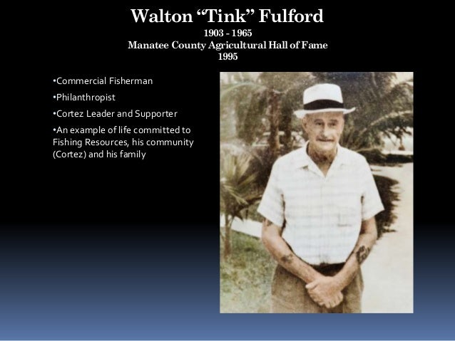"""Walton """"Tink"""" Fulford 1903 - 1965 Manatee County Agricultural Hall of Fame 1995 •Commercial Fisherman •Philanthropist •Cor..."""