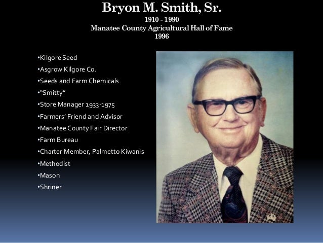 Bryon M. Smith, Sr. 1910 - 1990 Manatee County Agricultural Hall of Fame 1996 •Kilgore Seed •Asgrow Kilgore Co. •Seeds and...