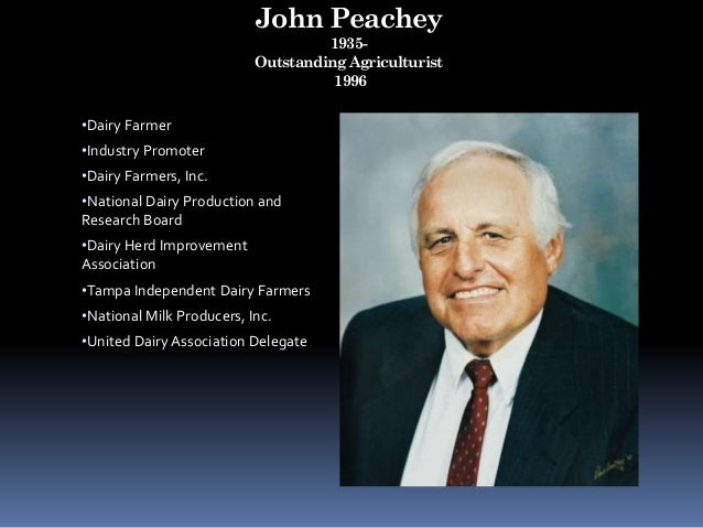 John Peachey 1935- Outstanding Agriculturist 1996 •Dairy Farmer •Industry Promoter •Dairy Farmers, Inc. •National Dairy Pr...