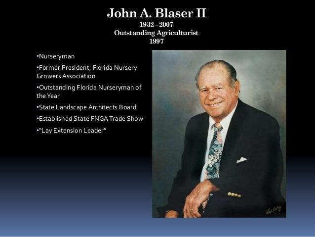 John A. Blaser II 1932 - 2007 Outstanding Agriculturist 1997 •Nurseryman •Former President, Florida Nursery Growers Associ...