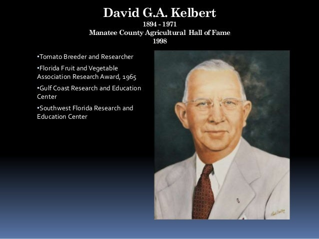 David G.A. Kelbert 1894 - 1971 Manatee County Agricultural Hall of Fame 1998 •Tomato Breeder and Researcher •Florida Fruit...