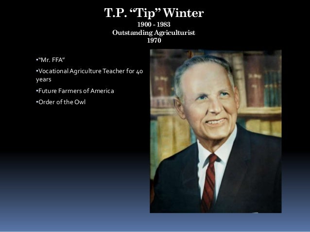 """T.P. """"Tip"""" Winter 1900 - 1983 Outstanding Agriculturist 1970 •""""Mr. FFA"""" •Vocational AgricultureTeacher for 40 years •Futur..."""