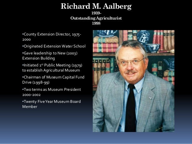 Richard M. Aalberg 1939- Outstanding Agriculturist 1998 •County Extension Director, 1975- 2000 •Originated Extension Water...