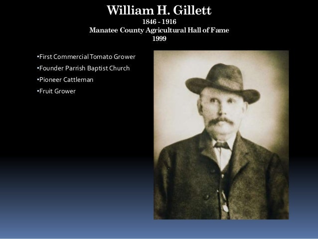 William H. Gillett 1846 - 1916 Manatee County Agricultural Hall of Fame 1999 •First CommercialTomato Grower •Founder Parri...