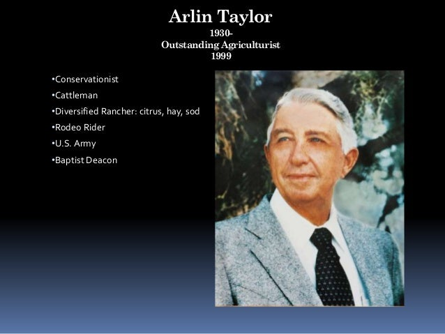 Arlin Taylor 1930- Outstanding Agriculturist 1999 •Conservationist •Cattleman •Diversified Rancher: citrus, hay, sod •Rode...