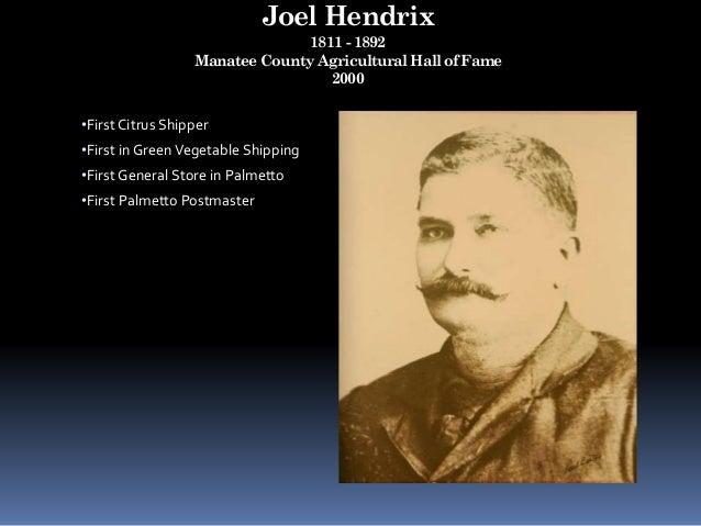 Joel Hendrix 1811 - 1892 Manatee County Agricultural Hall of Fame 2000 •First Citrus Shipper •First in GreenVegetable Ship...