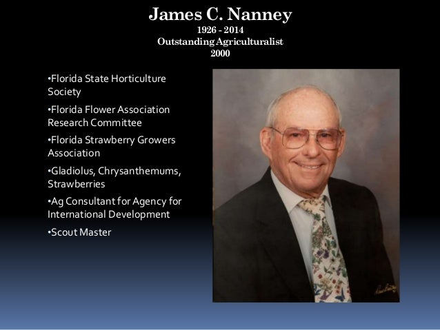 James C. Nanney 1926 - 2014 Outstanding Agriculturalist 2000 •Florida State Horticulture Society •Florida Flower Associati...